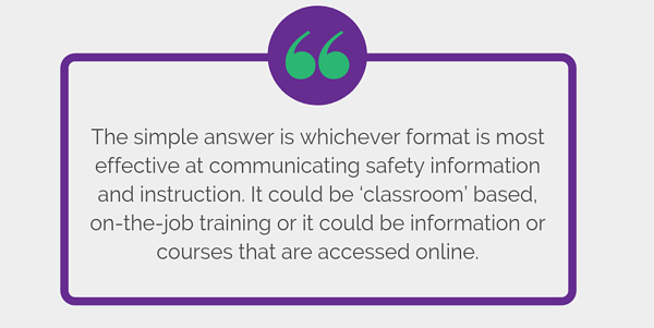 The simple answer is whichever format is most effective at communicating safety information and instruction. It could be 'classroom' based, on-the-job training or it could be information or courses that are accessed online.