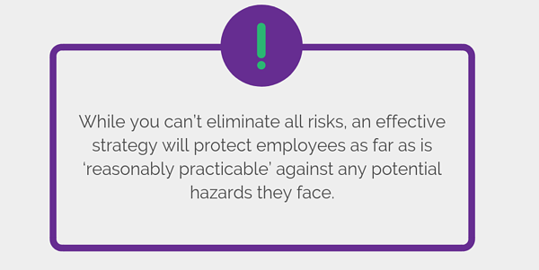 While you can't eliminate all risks, an effective strategy will protect employees as far as is 'reasonably practicable' against any potential hazards they face.